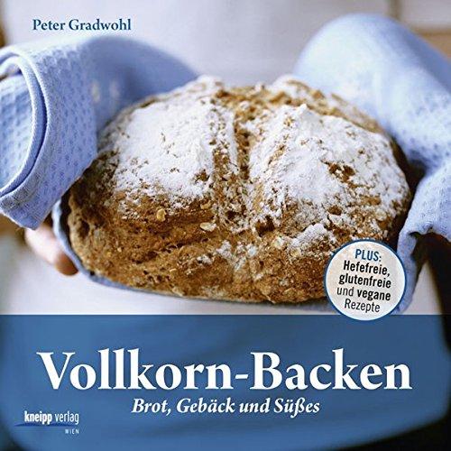 Vollkorn-Backen: Brot, Gebäck und Süßes - Plus: Hefefreie, glutenfreie und vegane Rezepte