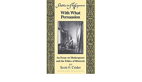 com what persuasion an essay on shakespeare and the  com what persuasion an essay on shakespeare and the ethics of rhetoric studies in shakespeare 9781433103124 scott f crider books