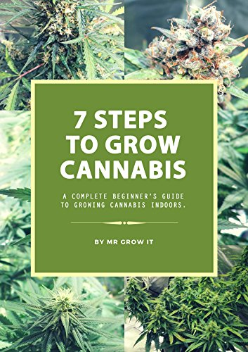 7 Steps To Grow Cannabis: A Complete Beginner's Guide To Growing Cannabis Indoors (Step By Step Guide To Growing Weed)