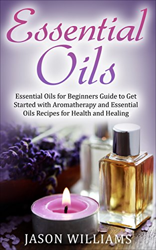 Essential Oils: Essential Oils for Beginners Guide to Get Started with Aromatherapy and Essential Oils Recipes for Health and Healing by [Williams, Jason]