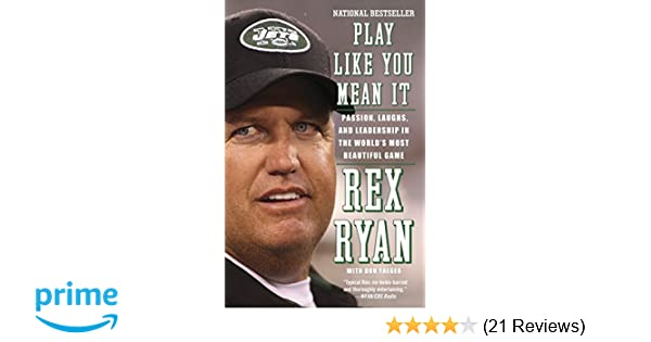 ff36ac24b Play Like You Mean It: Passion, Laughs, and Leadership in the World's Most  Beautiful Game: Rex Ryan: 9780307743336: Amazon.com: Books