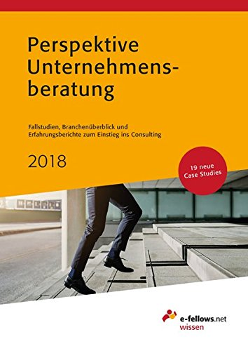 Perspektive Unternehmensberatung 2018: Fallstudien, Branchenüberblick und Erfahrungsberichte zum Einstieg ins Consulting (e-fellows.net-Wissen)