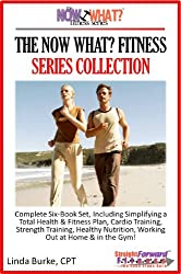 The Now What? Fitness Series Collection Complete 6-Book Set Simplifying A Total Health And Fitness Plan Including Cardio, Strength Training, Healthy Nutrition, Working Out At Home And In The Gym