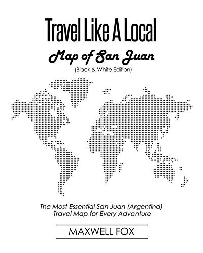 Travel Like a Local - Map of San Juan (Black and White Edition): The Most Essential San Juan (Argentina) Travel Map for Every Adventure