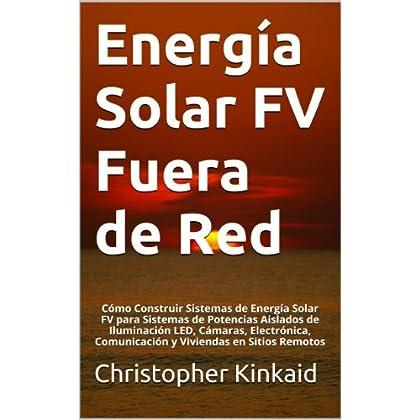 Energía Solar FV Fuera de Red: Cómo Construir Sistemas de Energía Solar FV para Sistemas de Potencias Aislados de Iluminación LED, Cámaras, Electrónica, Comunicación y Viviendas en Sitios Remotos