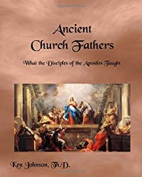 Ancient Church Fathers: What the Disciples of the Apostles Taught