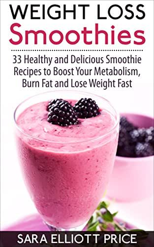 Weight Loss Smoothies: 33 Healthy and Delicious Smoothie Recipes to Boost Your Metabolism, Burn Fat and Lose Weight Fast (Smoothie Recipe Book for Fast Weight Loss)