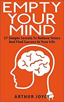 Empty Your Mind: 37 Simple Secrets To Relieve Stress And Find Success In Your Life by [Joyce, Arthur]