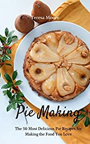 Pie Making:   The 50 Most Delicious Pie Recipes for Making the Food You Love (Healthy Food Book 27)