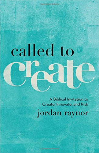 Called To Create  A Biblical Invitation To Create  Innovate  And Risk