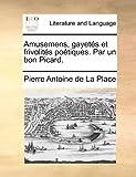 Amusemens, Gayetés et Frivolités Poétiques Par un Bon Picard, Pierre Antoine de La Place, 1170768849