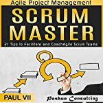 Agile Project Management: Scrum Master: 21 Tips to Facilitate and Coach Agile Scrum Teams | Paul VII