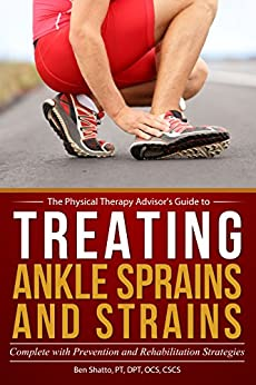 Treating Ankle Sprains and Strains: Complete with Prevention and Rehabilitation Strategies (The Physical Therapy Advisor's Guide Book 1) by [Shatto, Ben]