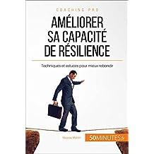 Améliorer sa capacité de résilience: Techniques et astuces pour mieux rebondir (Coaching pro t. 24) (French Edition)