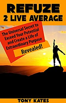 Refuze 2 Live Average: The Universal Secret to Exceed Your Potential and Create a Life of Extraordinary Purpose Revealed! by [Kates, Tony]