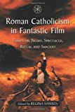 Roman Catholicism in Fantastic Film: Essays on Belief, Spectacle, Ritual and Imagery