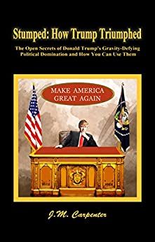 Stumped: How Trump Triumphed: The Open Secrets of Donald Trump's Gravity-Defying Political Domination and How You Can Use Them by [Carpenter, J.M.]