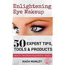 Enlightening Eye Makeup: 50 Expert Tips, Tools & Products (Beauty Tips from the Experts Book 3)