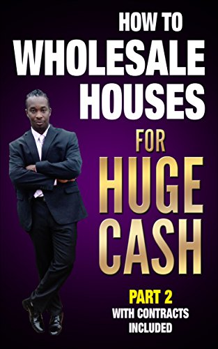(HOW TO WHOLESALE HOUSES FOR HUGE CASH PART 2 WITH CONTRACTS INCLUDED: get all your contracts to close your real estate deals)