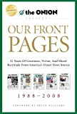 Our Front Pages: 21 Years of Greatness, Virtue, and Moral Rectitude from America's Finest News Source (Onion Presents)