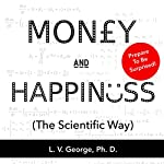 Money and Happiness (The Scientific Way): Scientifically Proven Ways to Be Happy, and Highly Effective Life Hacks for Financial Independence | Dr. LV George