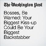 Bosses, Be Warned: Your Biggest Kiss-up Could Be Your Biggest Backstabber | Jena McGregor