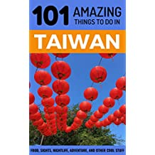 101 Amazing Things to Do in Taiwan: Taiwan Travel Guide (Taipei Travel Guide, Southeast Asia Travel Guide, Budget Travel Taiwan)