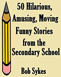 50 Hilarious, Amusing, Moving, Funny Stories from the Secondary School.