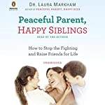 Peaceful Parent, Happy Siblings: How to Stop the Fighting and Raise Friends for Life | Laura Markham