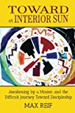 Toward an Interior Sun: Awakening by a Master, and the Difficult Journey Toward Discipleship (Short Stories about the author's experiences prior to ... encounter with Avatar Meher Baba)