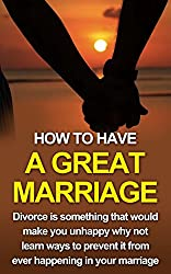 How to Have A Great Marriage: Divorce is something that would make you unhappy why not learn ways to prevent it from ever happening in your marriage (Marriage ... advice,marriage help, divorce prevention)