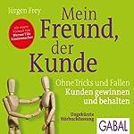 Mein Freund, der Kunde: Ohne Tricks und Fallen Kunden gewinnen und behalten | Jürgen Frey
