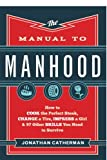 The Manual to Manhood: How to Cook the Perfect Steak, Change a Tire, Impress a Girl & 97 Other Skills You Need...