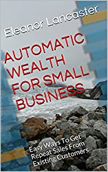 AUTOMATIC WEALTH FOR SMALL BUSINESS: Easy Ways To Get Repeat Sales From Existing Customers