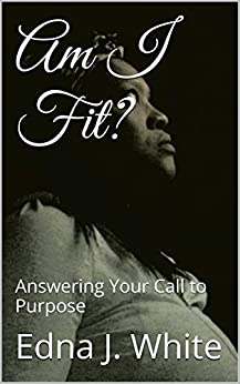 Am I Fit?: Answering Your Call to Purpose by [White, Edna J.]