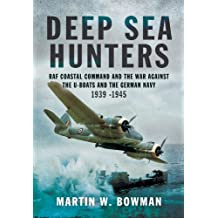 Deep Sea Hunters: RAF Coastal Command and the War Against the U-Boats and the German Navy 1939 -1945