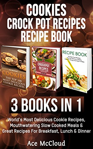 Cookies: Crock Pot Recipes: Recipe book: 3 Books in 1: World's Most Delicious Cookie Recipes, Mouthwatering Slow Cooked Meals & Great Recipes For Breakfast, ... Make Delicious Meals Everyone Will Love) by [McCloud, Ace]