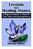 Crystals And Healing Stones: A Beginners Guide To Crystals Their Uses And Healing Powers (crystal healing,chakra healing mindfulness,meditation healing gemstones)