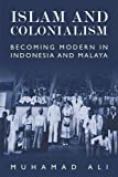 Islam and Colonialism: Becoming Modern in Indonesia and Malaya