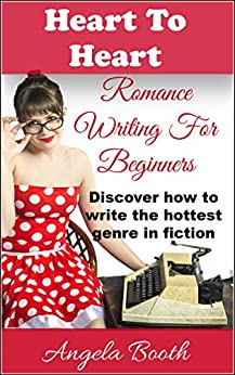 Heart To Heart: Romance Writing For Beginners by [Booth, Angela]
