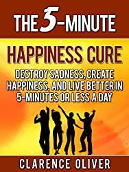 The 5-Minute Happiness Cure: Destroy Sadness, Create Happiness, And Live Better In 5-Minutes or Less a Day (The 5-Minute Solutions) (English Edition)