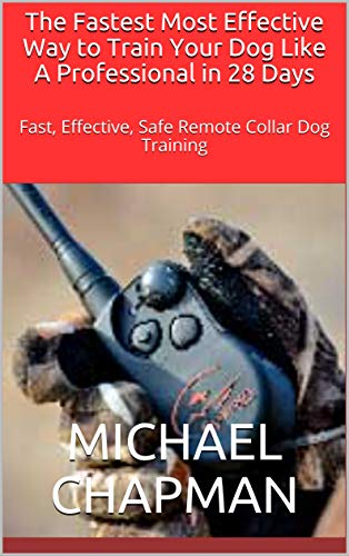 The Fastest Most Effective Way to Train Your Dog Like A Professional in 28 Days: Fast, Effective, Safe Remote Collar Dog Training (English Edition)