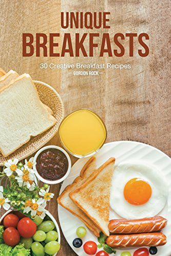 Unique Breakfasts: 30 Creative Breakfast Recipes by Gordon Rock