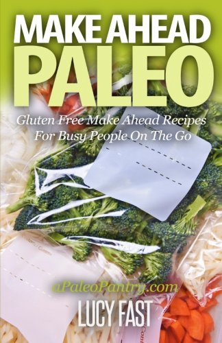 Read Online Make Ahead Paleo: Gluten Free Make Ahead Recipes For Busy People On The Go (Paleo Diet Solution Series) PDF