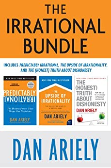 The Irrational Bundle: Predictably Irrational, The Upside of Irrationality, and The Honest Truth About Dishonesty by [Ariely, Dan]