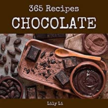 Chocolate 365: Enjoy 365 Days With Amazing Chocolate Recipes In Your Own Chocolate Cookbook! (Hot Chocolate Cookbook, Chocolate Chip Cookie Cookbook, Chocolate Fondue Recipe) [Book 1]