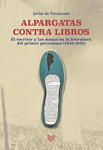 Alpargatas contra libros: El escritor y la masa en la literatura del primer peronismo (