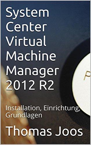 System Center Virtual Machine Manager 2012 R2: Installation, Einrichtung, Grundlagen (German Edition) Epub