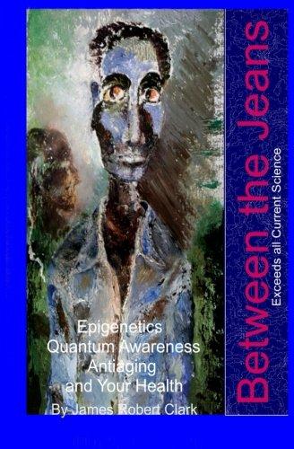 51zHmxX0VVL - Between the Jeans: Epigentics, Awareness, Antiaging, and Health Exceeding Currenr Science (Health & Awareness) (Volume 5)