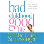 Bad Childhood, Good Life: How to Blossom and Thrive in Spite of an Unhappy Childhood | Laura Schlessinger
